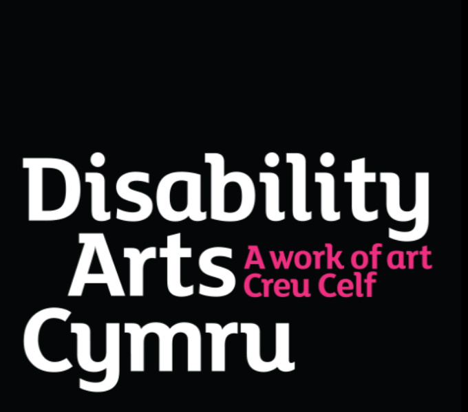 Black background with Disability Arts Cymru written in white, with ' a work of art - creu celf ' in half sized pink letters next to the word Arts.